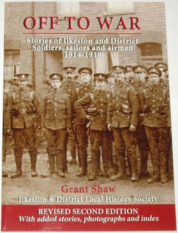 Off to War, Stories of Ilkeston and District Soldiers, Sailors and Airmen 1914-1918, by Grant Shaw